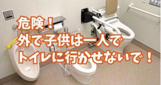 家以外では小さな子供を絶対にトイレに一人で行かせてはいけない。